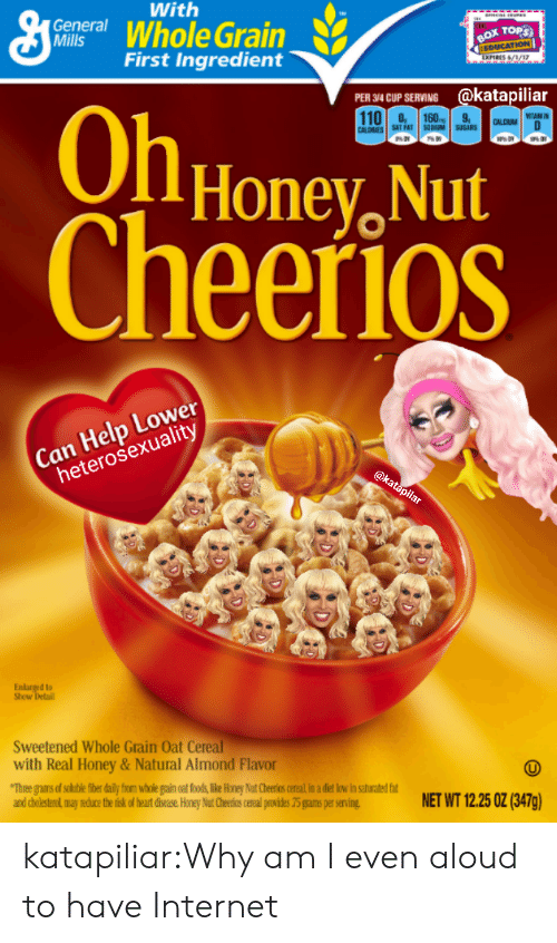 Honey Nut: With  centWhole Grain  General  TOPS  First Ingredient  34CUP SERVING @katapiliar  110.308  OlHonev, Nut  heerioS  CALDRIE  SAT FAT DUM SBS  Can Help Lower  heterosexuality  d to  Show  Sweetened Whole Grain Oat Cereal  with Real Honey&Natural Almond Flavor  and cholesterol may reduce the tisk of heat disease Honey Nut Cheerios cereal puvides 75 grams per serving  NET WT 1225 0Z (BATg) katapiliar:Why am I even aloud to have Internet