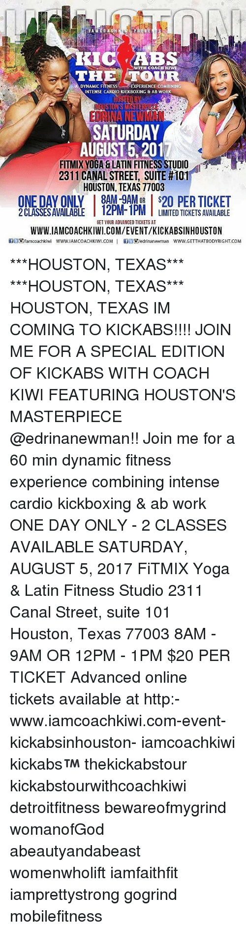 Work Saturday: WITH CORCH KIW  THE  DYNAMIC FITNESS EXPERIENCE COMBININ  DYNAMIC FI ESS-- EXPERIENCE COMBININ  INTENSE CARDIO KICKBOXING & AB WORK  SATURDAY  AUGUST 5,2017  FITMIX YOGA &LATIN FITNESS STUDIO  231 1 CANAL STREET, SUITE #101  HOUSTON, TEXAS 77003  ONE DAY ONLY 8AM-9AMOR $20 PER TICKET  2 CLASSESAVAILABLE 12PM-1PM TLIMITED TICKETS AVAILABLE  IPM T LIMITED TICKETS AVAILABLE  GET YOUR ADVANCED TICKETS AT  WWW.IAMCOACHKIWI.COM/EVENT/KICKABSINHOUSTON  Easnamcoachkiwi www.IAMCOACHKIWI.COM 1 馀目鄋edrinanewman www.GETTHATBODYRIGHT.COM ***HOUSTON, TEXAS*** ***HOUSTON, TEXAS*** HOUSTON, TEXAS IM COMING TO KICKABS!!!! JOIN ME FOR A SPECIAL EDITION OF KICKABS WITH COACH KIWI FEATURING HOUSTON'S MASTERPIECE @edrinanewman!! Join me for a 60 min dynamic fitness experience combining intense cardio kickboxing & ab work ONE DAY ONLY - 2 CLASSES AVAILABLE SATURDAY, AUGUST 5, 2017 FiTMIX Yoga & Latin Fitness Studio 2311 Canal Street, suite 101 Houston, Texas 77003 8AM - 9AM OR 12PM - 1PM $20 PER TICKET Advanced online tickets available at http:-www.iamcoachkiwi.com-event-kickabsinhouston- iamcoachkiwi kickabs™ thekickabstour kickabstourwithcoachkiwi detroitfitness bewareofmygrind womanofGod abeautyandabeast womenwholift iamfaithfit iamprettystrong gogrind mobilefitness