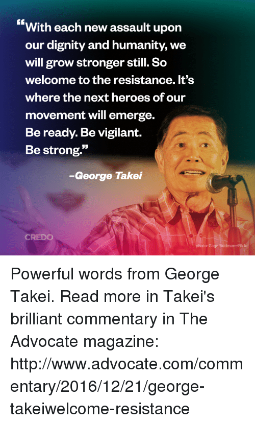 """Memes, Heroes, and Brilliant: With each new assault upon  our dignity and humanity, we  will grow stronger still. So  welcome to the resistance. It's  where the next heroes ofour  movement will emerge.  Beready. Be vigilant.  Be strong.""""  -George Takei  CREDO  oto: Gage Skidmore/Flick Powerful words from George Takei.   Read more in Takei's brilliant commentary in The Advocate magazine: http://www.advocate.com/commentary/2016/12/21/george-takeiwelcome-resistance"""