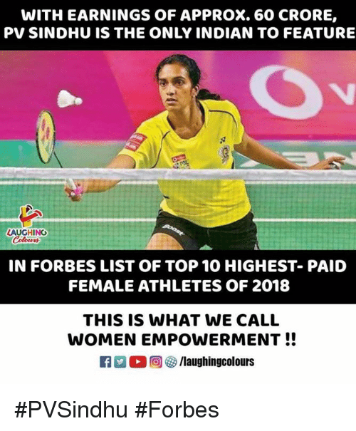 female athletes: WITH EARNINGS OF APPROX. 60 CRORE,  PV SINDHU IS THE ONLY INDIAN TO FEATURE  LAUGHING  Colowrs  IN FORBES LIST OF TOP 10 HIGHEST- PAID  FEMALE ATHLETES OF 2018  THIS IS WHAT WE CALL  WOMEN EMPOWERMENT!!  ○回參/laughingcolours #PVSindhu #Forbes