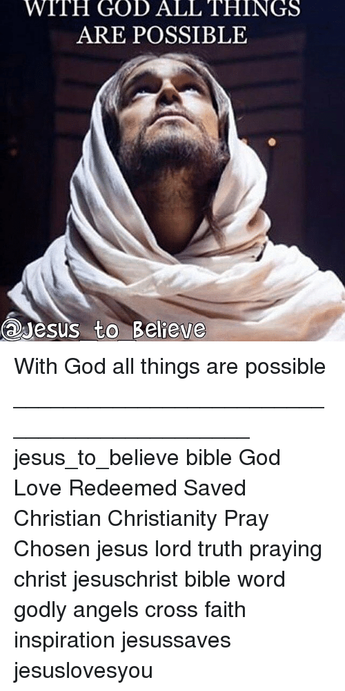 God, Jesus, and Love: WITH  GOD  ALL  THINGS  ARE POSSIBLE  esus to Believe  to Believe With God all things are possible ____________________________________________ jesus_to_believe bible God Love Redeemed Saved Christian Christianity Pray Chosen jesus lord truth praying christ jesuschrist bible word godly angels cross faith inspiration jesussaves jesuslovesyou