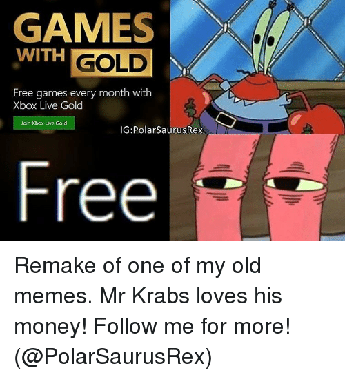 Memes, Mr. Krabs, and Xbox Live: WITH  GOLD  Free games every month with  Xbox Live Gold  Join Xbox Live Gold  IG: Polar Saurus  Free Remake of one of my old memes. Mr Krabs loves his money! Follow me for more! (@PolarSaurusRex)
