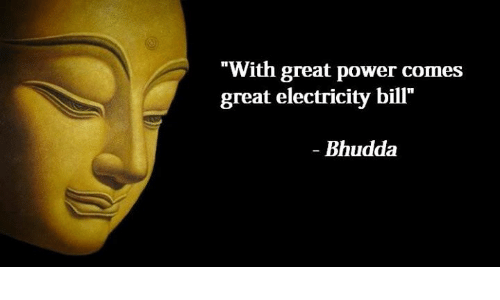 """Greates: """"With great power comes  great electricity bill'""""  Bhudda"""