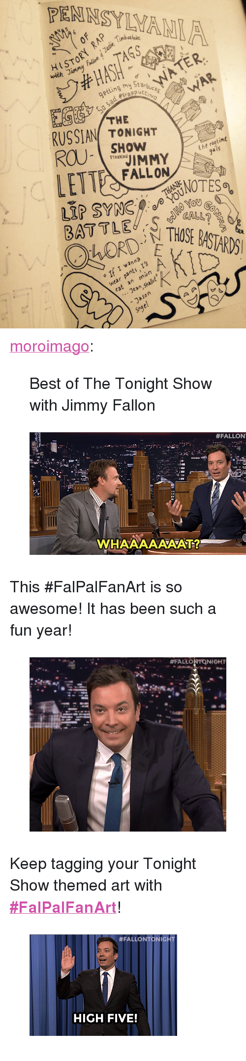 """The Tonight Show with Jimmy Fallon: with Jimmy  ing my Starb  #crappur  WAR  THE  RUSSIAN TONIGHT  SHOW  t he ragtime  gals  FALLON  RY THOSE BASTARDS  BATTLE  OTES%  60  If I vanna  wear pants  Jean,Shalut  - Jason  Segel  cat an onion <p><a class=""""tumblr_blog"""" href=""""http://moroimago.tumblr.com/post/134796038631"""" target=""""_blank"""">moroimago</a>:</p> <blockquote> <p>Best of The Tonight Show with Jimmy Fallon</p> </blockquote>  <figure class=""""tmblr-full"""" data-orig-height=""""249"""" data-orig-width=""""500""""><img src=""""https://78.media.tumblr.com/ea223018562e85fc8b21f089773c9538/tumblr_inline_nz27wydRZD1qgt12i_500.gif"""" data-orig-height=""""249"""" data-orig-width=""""500""""/></figure><p>This #FalPalFanArt is so awesome! It has been such a fun year!</p><figure class=""""tmblr-full"""" data-orig-height=""""354"""" data-orig-width=""""400""""><img src=""""https://78.media.tumblr.com/b9d438672b94e1afb732bd083976df7f/tumblr_inline_nz27ypGGdS1qgt12i_500.gif"""" data-orig-height=""""354"""" data-orig-width=""""400""""/></figure><p>Keep tagging your Tonight Show themed art with <b><a href=""""http://fallontonight.tumblr.com/search/%23FalPalFanArt"""" target=""""_blank"""">#FalPalFanArt</a></b>!</p><figure class=""""tmblr-full"""" data-orig-height=""""206"""" data-orig-width=""""300""""><img src=""""https://78.media.tumblr.com/5e3f7a5dd019188937e2e9436b8cf53f/tumblr_inline_nz28c6X8q31qgt12i_500.gif"""" data-orig-height=""""206"""" data-orig-width=""""300""""/></figure>"""