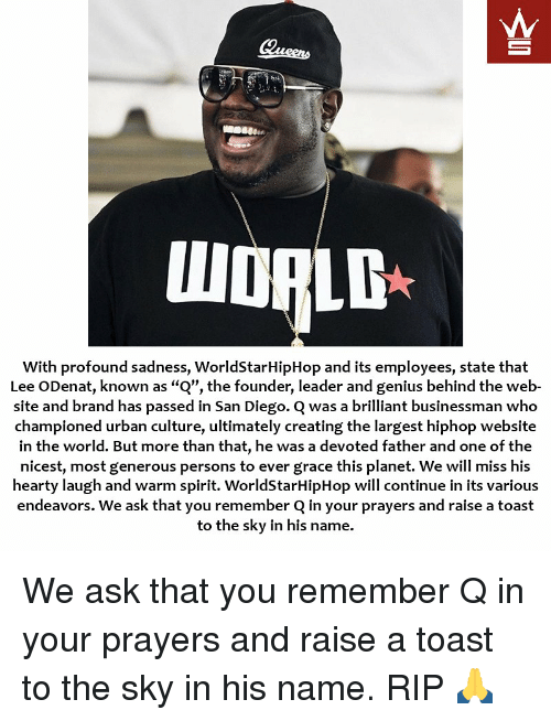 "Memes, Worldstarhiphop, and Genius: With profound sadness, WorldStarHipHop and its employees, state that  Lee ODenat, known as ""Q"", the founder, leader and genius behind the web-  site and brand has passed in San Diego. C was a brilliant businessman who  championed urban culture, ultimately creating the largest hiphop website  in the world. But more than that, he was a devoted father and one of the  nicest, most generous persons to ever grace this planet. We will miss his  hearty laugh and warm spirit. WorldStarHipHop will continue in its various  endeavors. We ask that you remember Q in your prayers and raise a toast  to the sky in his name. We ask that you remember Q in your prayers and raise a toast to the sky in his name. RIP 🙏"