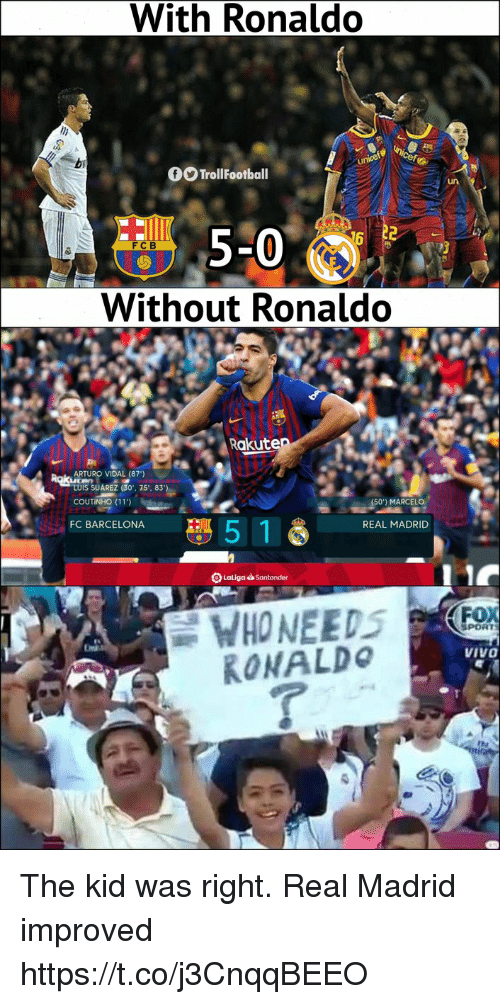 suarez: With Ronaldo  TrollFootball  un  5-0  Without Ronaldo  FCB  Rakute  ARTURO VIDAL (87')  LUIS SUAREZ (30.. 75.. 83  COUTINHO (11)  MARCELO  FC BARCELONA  5 1  REAL MADRID  SPORT  VIVO  RONALDo The kid was right. Real Madrid improved https://t.co/j3CnqqBEEO