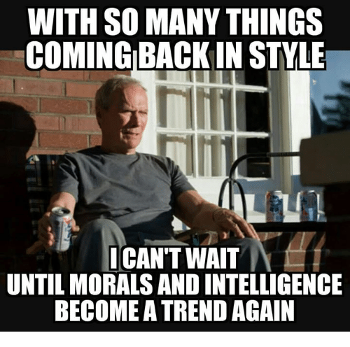 Memes, 🤖, and Intelligence: WITH SO MANY THINGS  COMING BACKIN STVLE  Tiim  CAN'T WAIT  UNTIL MORALS AND INTELLIGENCE  BECOME A TREND AGAIN