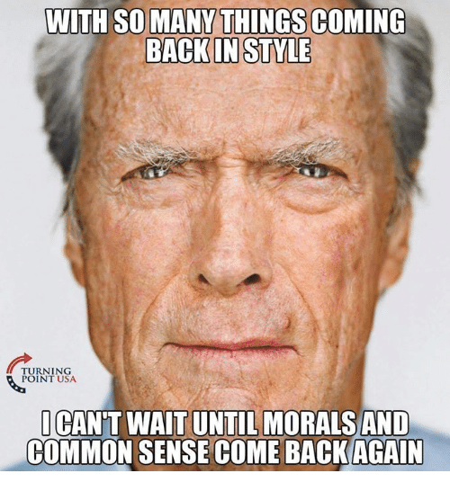 Memes, Common, and Common Sense: WITH SO MANY THINGS COMING  BACKIN STYLE  TURNING  POINT USA  ICAN'T WAIT UNTIL MORALS AND  COMMON SENSE COME BACKAGAIN