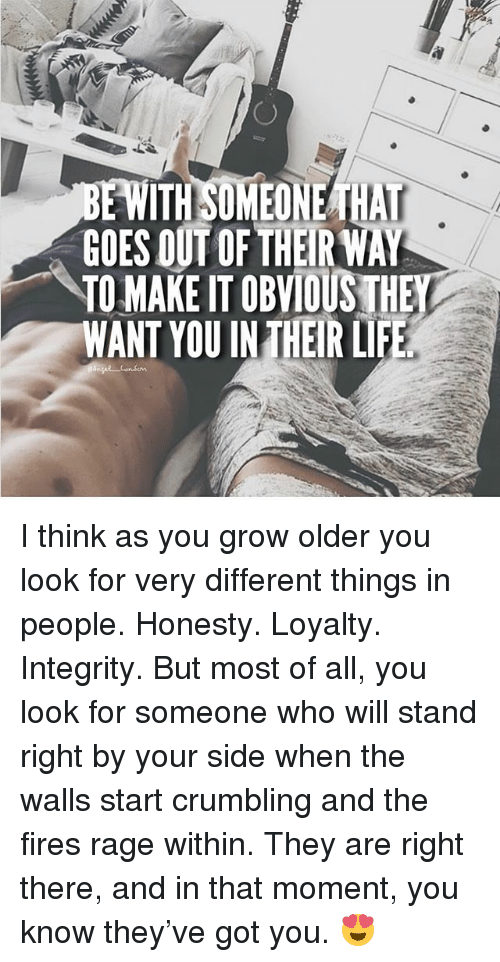 Life, Memes, and Integrity: WITH SOMEONE THAT  GOES OUT OF THEIR WAY  TOMAKEITOBVIOUSTHE  WANT YOUIN THEIR LIFE I think as you grow older you look for very different things in people. Honesty. Loyalty. Integrity. But most of all, you look for someone who will stand right by your side when the walls start crumbling and the fires rage within. They are right there, and in that moment, you know they've got you. 😍