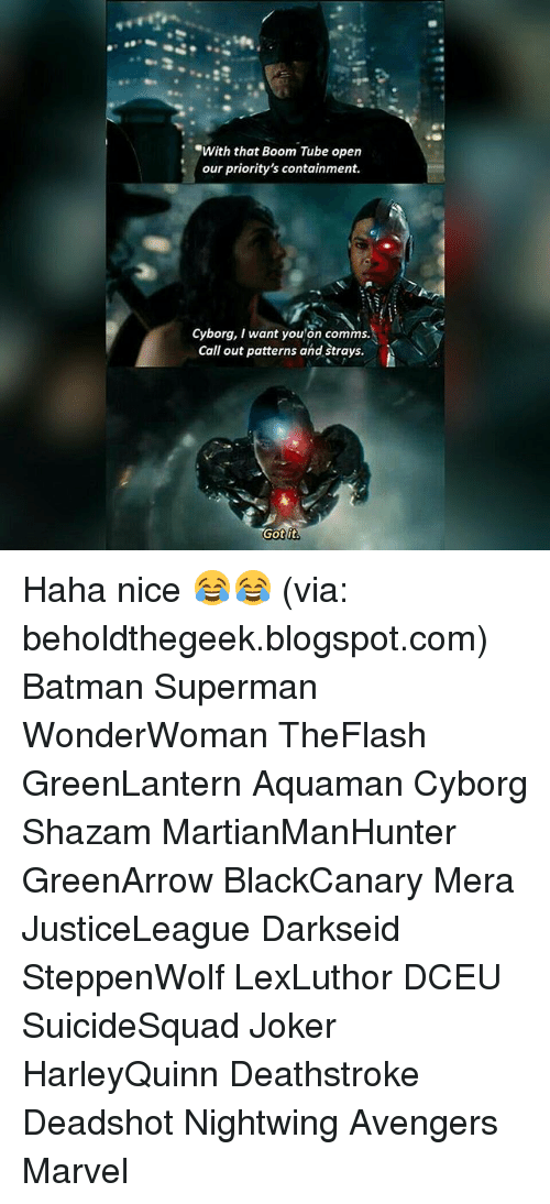 Batman, Joker, and Memes: With that Boom Tube open  our priority's containment.  Cyborg, I want you'on comms.  Call out patterns and strays  Got it Haha nice 😂😂 (via: beholdthegeek.blogspot.com) Batman Superman WonderWoman TheFlash GreenLantern Aquaman Cyborg Shazam MartianManHunter GreenArrow BlackCanary Mera JusticeLeague Darkseid SteppenWolf LexLuthor DCEU SuicideSquad Joker HarleyQuinn Deathstroke Deadshot Nightwing Avengers Marvel