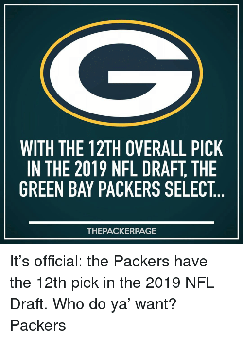 do ya: WITH THE 12TH OVERALL PICK  IN THE 2019 NFL DRAFT, THE  GREEN BAY PACKERS SELECT  THEPACKERPAGE It's official: the Packers have the 12th pick in the 2019 NFL Draft. Who do ya' want? Packers