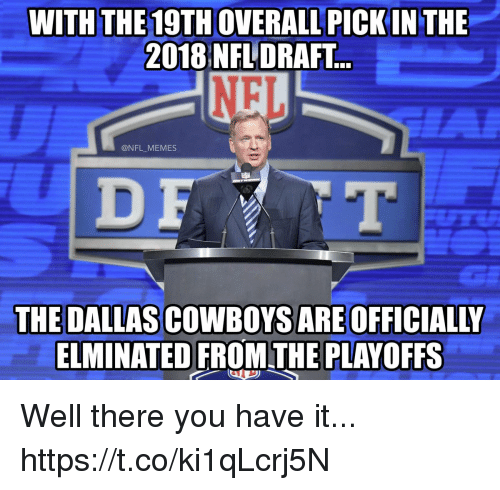 Dallas Cowboys, Football, and Memes: WITH THE 19TH OVERALL PICKIN THE  2018 NFLDRAFT  NFL  @NFL MEMES  THE DALLAS COWBOYS ARE OFFICIALLY  ELMINATED FROMTHE PLAYOFFS Well there you have it... https://t.co/ki1qLcrj5N