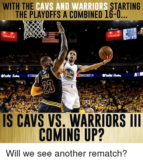Cavs, Memes, and Warriors: WITH THE CAVS AND WARRIORS  STARTING  THE PLAYOFFS A COMBINED 16-0  30  ANAS  RRIORS  IS CAVS VS. WARRIORS III  COMING UP? Will we see another rematch?
