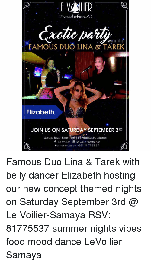 belly dancer: WITH THE  FAMOUS DUO LINA TAREK  Elizabeth  JOIN US ON SATURDAY SEPTEMBER 3rd  Samaya Beach Resort Sea Side Road Kasik, Lebanon  f. Le Voilier  Le Voilier resto-bar  For reservation +961 8177 55 37 Famous Duo Lina & Tarek with belly dancer Elizabeth hosting our new concept themed nights on Saturday September 3rd @ Le Voilier-Samaya RSV: 81775537 summer nights vibes food mood dance LeVoilier Samaya