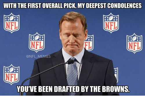 Memes, Nfl, and Browns: WITH THE FIRST OVERALL PICK, MY DEEPESTCONDOLENCES  NFI,  NFL  NFL  NFL  @NFL MEMES  NFL  YOU'VE BEENDRAFTED BY THE BROWNS