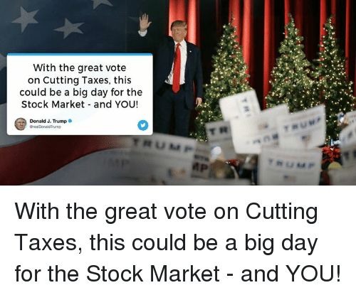 Taxes, Stock Market, and Trump: With the great vote  on Cutting Taxes, this  could be a big day for the  Stock Market and YOU!  Donald J. Trump With the great vote on Cutting Taxes, this could be a big day for the Stock Market - and YOU!