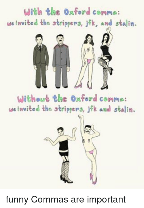 Stalin Funny: With the Oxford comma:  we invited the strippers, jfk, and stalin.  Without the ousford comm  we invited ths stripers, J k and stalin. funny Commas are important