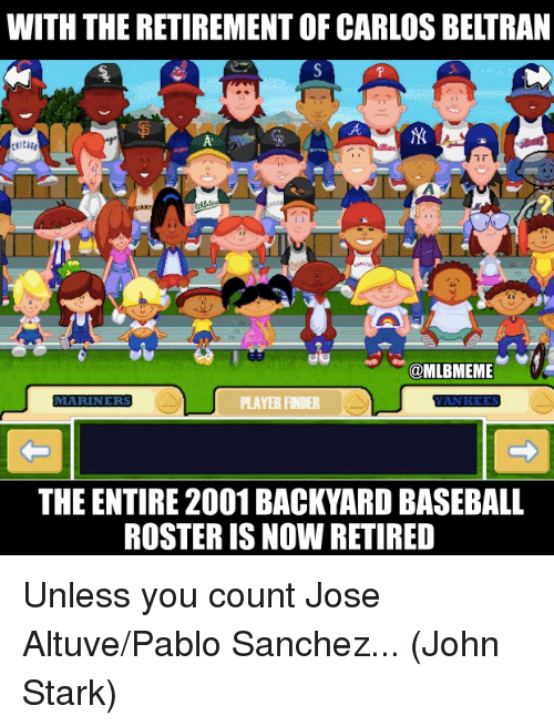 Backyard Baseball, Baseball, and Mlb: WITH THE RETIREMENT OF CARLOS BELTRAN  go@MLBMEME  MARINERS  LAYERFRR  THE ENTIRE 2001 BACKYARD BASEBALL  ROSTER IS NOW RETIRED Unless you count Jose Altuve/Pablo Sanchez...  (John Stark)