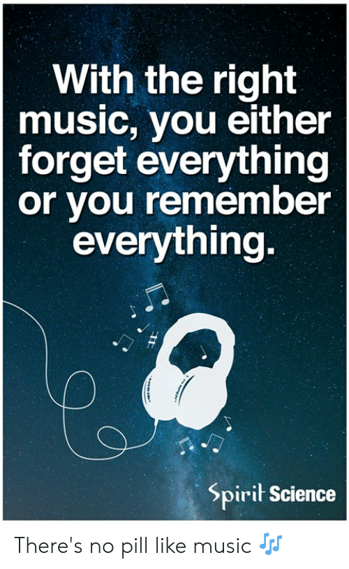 Spirit Science: With the right  music, you either  forget everything  or you remember  everything.  Spirit Science There's no pill like music 🎶