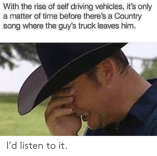 A Matter: With the rise of self driving vehicles, it's only  a matter of time before there's a Country  song where the guy's truck leaves him I'd listen to it.