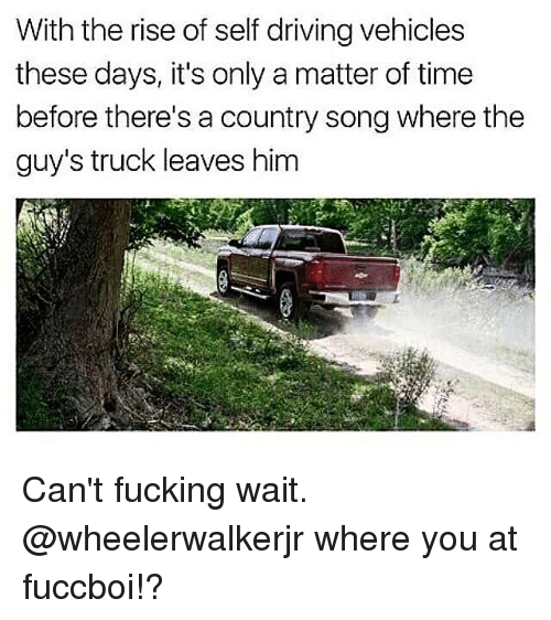 Driving, Fuccboi, and Fucking: With the rise of self driving vehicles  these days, it's only a matter of time  before there's a country song where the  guy's truck leaves him Can't fucking wait. @wheelerwalkerjr where you at fuccboi!?