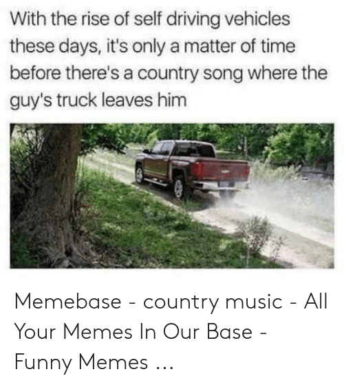 Country Music Memes: With the rise of self driving vehicles  these days, it's only a matter of time  before there's a country song where the  guy's truck leaves him Memebase - country music - All Your Memes In Our Base - Funny Memes ...