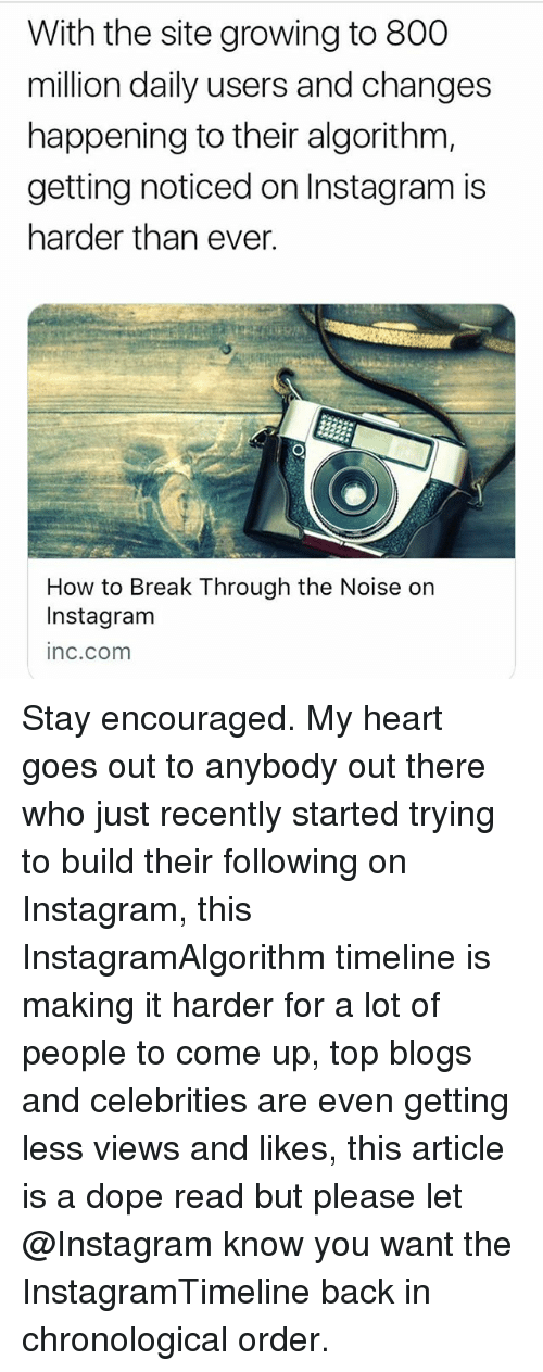 Dope, Instagram, and Memes: With the site growing to 800  million daily users and changes  happening to their algorithm,  getting noticed on Instagram is  harder than ever.  How to Break Through the Noise on  Instagram  inc.com Stay encouraged. My heart goes out to anybody out there who just recently started trying to build their following on Instagram, this InstagramAlgorithm timeline is making it harder for a lot of people to come up, top blogs and celebrities are even getting less views and likes, this article is a dope read but please let @Instagram know you want the InstagramTimeline back in chronological order.