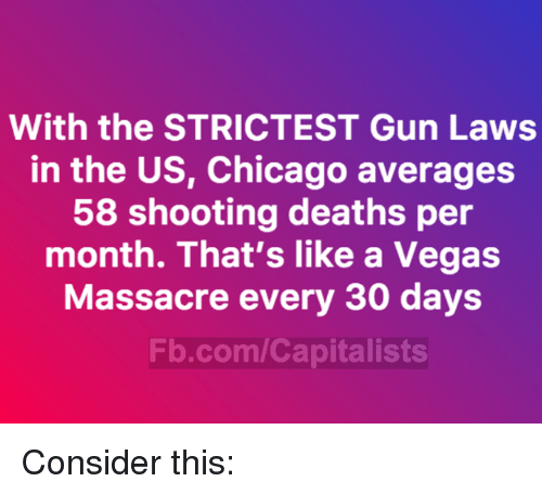 Chicago, Memes, and Las Vegas: With the STRICTEST Gun Laws  in the US, Chicago averages  58 shooting deaths per  month. That's like a Vegas  Massacre every 30 days  Fb.com/Capitalists Consider this: