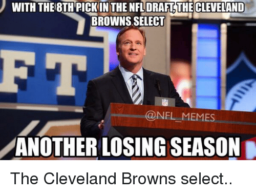 meme: WITH THE8TH PICKIN THE DRAFT THECLEVELAND  BROWNS SELECT  @NEL MEMES  ANOTHER LOSING SEASON The Cleveland Browns select..