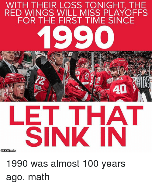 Anaconda, Memes, and Cbssports: WITH THEIR LOSS TONIGHT THE  RED WINGS WILL MISS PLAYOFFS  FOR THE FIRST TIME SINCE  1990  AD  LET THAT  SINK IN  @CBSSports 1990 was almost 100 years ago. math