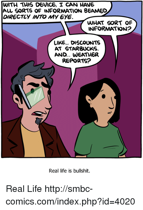 Life, Memes, and Starbucks: WITH THIS DEVICE, I CAN HAV  Au SORTS oF INFORMATION BEAMED  DIRECTLY INTO MY EYE  WHAT SORT OF  INFORMATION?  LIKE... DISCOUNTS  AT STARBUCKS  AND... WEATHER  REPORTS?  Real life is bullshit. Real Life http://smbc-comics.com/index.php?id=4020