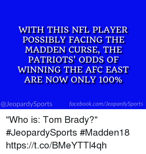 """player: WITH THIS NFL PLAYER  POSSIBLY FACING THE  MADDEN CURSE, THE  PATRIOTS' ODDS OF  WINNING THE AFC EAST  ARE NOW ONLY 100%  @Jeopardy Sports  Sports """"Who is: Tom Brady?"""" #JeopardySports #Madden18 https://t.co/BMeYTTl4qh"""