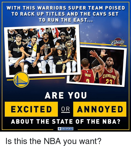 Cavs, Memes, and Nba: WITH THIS WARRIORS SUPER TEAM POISED  TO RACK UP TITLES  AND THE CAVS SET  TO RUN THE EAST..  WA  WING  CLEVELAND  ARE YOU  EXCITED OR ANNOYED  ABOUT THE STATE OF THE NBA?  CBS SPORTS Is this the NBA you want?