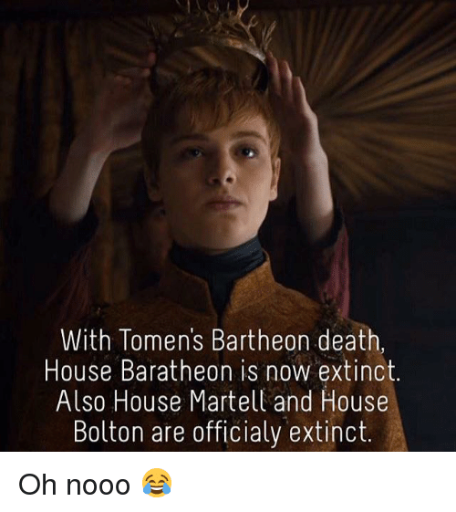 Memes, Death, and House: With Tomens Bartheon death  House Baratheon is now extinct.  Also House Martell and House  Bolton are officialy extinct. Oh nooo 😂