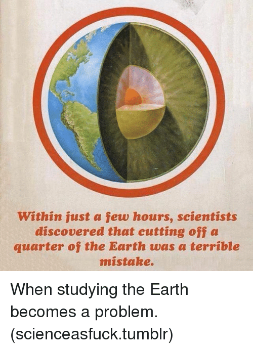 Memes, Tumblr, and Earth: within just a few hours, scientists  discovered that cutting off a  quarter of the Earth was a terríble  mistake. When studying the Earth becomes a problem. (scienceasfuck.tumblr)