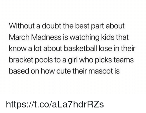 Basketball, Cute, and March Madness: Without a doubt the best part about  March Madness is watching kids that  know a lot about basketball lose in their  bracket pools to a girl who picks teams  based on how cute their mascot is https://t.co/aLa7hdrRZs
