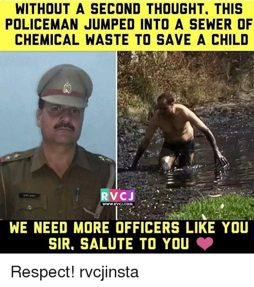 Memes, Respect, and Jumped: WITHOUT A SECOND THOUGHT. THIS  POLICEMAN JUMPED INTO A SEWER OF  CHEMICAL WASTE TO SAVE A CHILD  RV CJ  WWW.RVCJ.COM  WE NEED MORE OFFICERS LIKE YOU  SIR. SALUTE TO YOU Respect! rvcjinsta