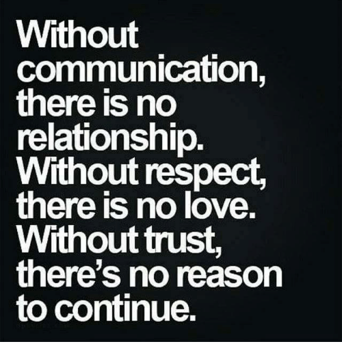 Love, Memes, and Relationships: Without  communication,  there is no  relationship  Without respect,  there is no love.  Without trust  there's no reason  to continue.