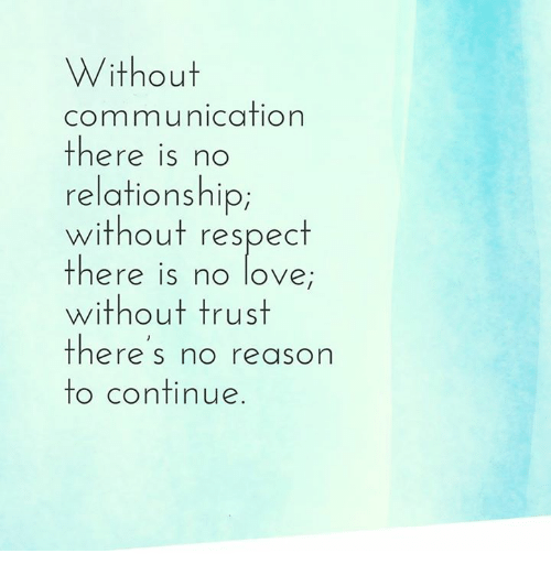 memes: Without  communication  there is no  relationship  without respect  there is no love  without trust  there's no reason  to continue
