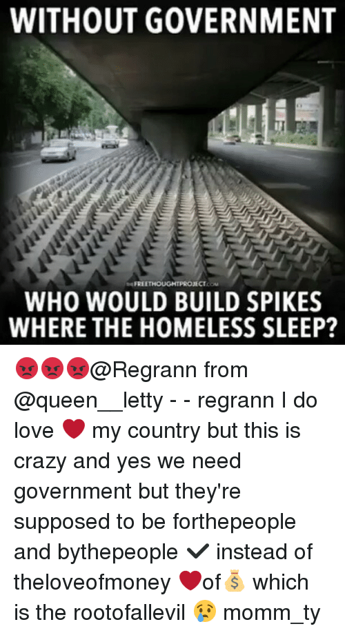 Crazy, Homeless, and Love: WITHOUT GOVERNMENT  FREE  WHO WOULD BUILD SPIKES  WHERE THE HOMELESS SLEEP? 😡😡😡@Regrann from @queen__letty - - regrann I do love ❤ my country but this is crazy and yes we need government but they're supposed to be forthepeople and bythepeople ✔ instead of theloveofmoney ❤of💰 which is the rootofallevil 😢 momm_ty