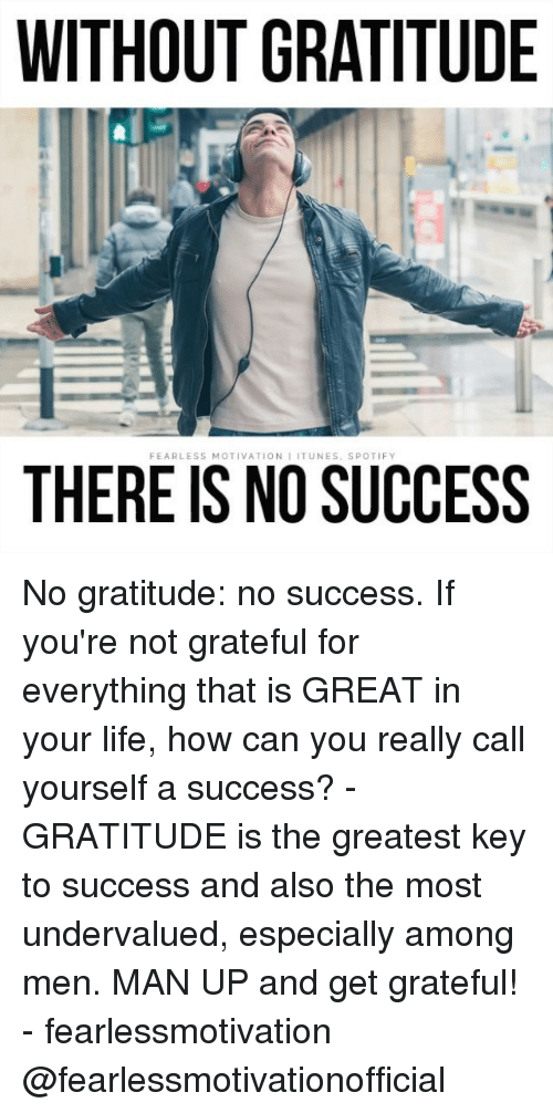 key to success: WITHOUT GRATITUDE  FEARLESS MOTIVATION IITUNES, SPOTIFY  THERE IS NO SUCCESS No gratitude: no success. If you're not grateful for everything that is GREAT in your life, how can you really call yourself a success? - GRATITUDE is the greatest key to success and also the most undervalued, especially among men. MAN UP and get grateful! - fearlessmotivation @fearlessmotivationofficial