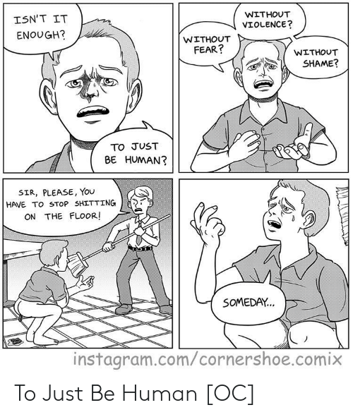 Shitting: WITHOUT  ISN'T IT  VIOLENCE?  ENOUGH?  WITHOUT  FEAR?  WITHOUT  SHAME?  TO JUST  BE HUMAN?  SIR, PLEASE, You  HAVE TO STOP SHITTING  ON THE FLOOR!  SOMEDAY...  instagram.com/cornershoe.comix To Just Be Human [OC]