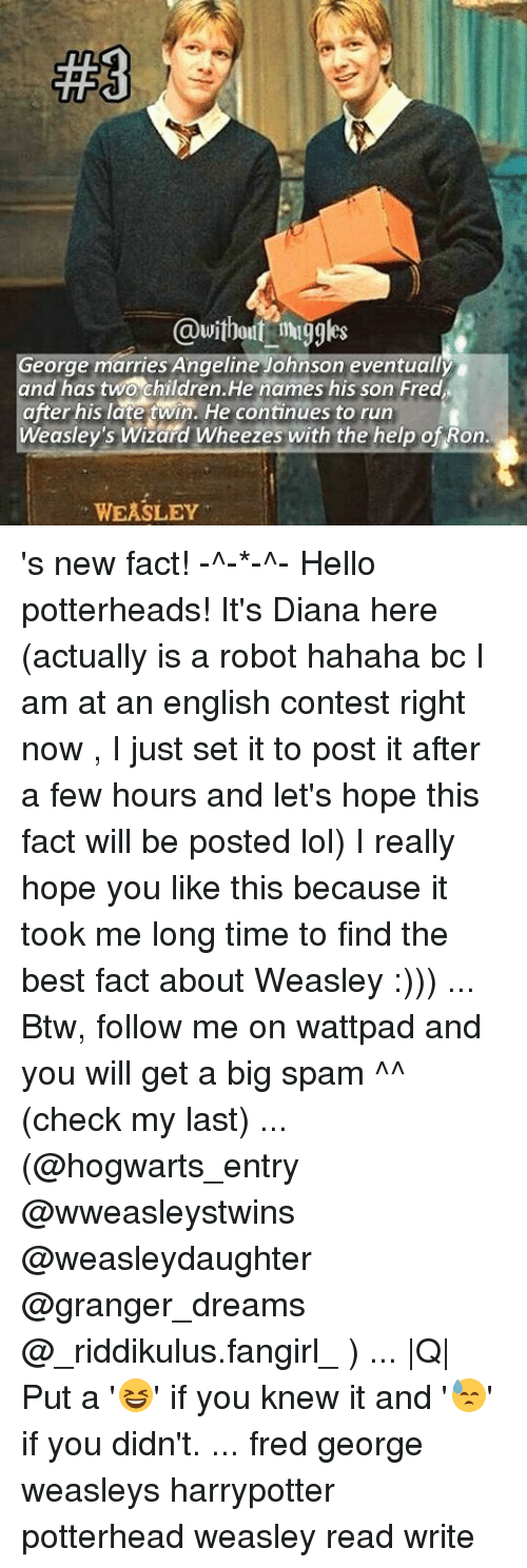 Hello, Memes, and Twins: @without  muggles  George marries Angeline Johnson eventually  and has two children He names his son Fred  after his late twin. He continues to run  Weasley's Wizard Wheezes with the help of Ron.  WEASLEY 's new fact! -^-*-^- Hello potterheads! It's Diana here (actually is a robot hahaha bc I am at an english contest right now , I just set it to post it after a few hours and let's hope this fact will be posted lol) I really hope you like this because it took me long time to find the best fact about Weasley :))) ... Btw, follow me on wattpad and you will get a big spam ^^ (check my last) ... (@hogwarts_entry @wweasleystwins @weasleydaughter @granger_dreams @_riddikulus.fangirl_ ) ... |Q| Put a '😆' if you knew it and '😓' if you didn't. ... fred george weasleys harrypotter potterhead weasley read write