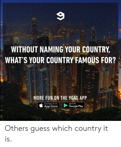 Google Play: WITHOUT NAMING YOUR COUNTRY  WHAT'S YOUR COUNTRY FAMOUS FOR?  MORE FUN ON THE 9GAG APP  Download on the  GET IT ON  Google Play  App Store Others guess which country it is.