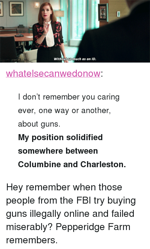 """Charleston: Without so much as an ID  SO <p><a href=""""http://whatelsecanwedonow.tumblr.com/post/170891766765/i-dont-remember-you-caring-ever-one-way-or"""" class=""""tumblr_blog"""">whatelsecanwedonow</a>:</p><blockquote><p>                  <small>I don't remember you caring ever, one way or another, about guns.<br/><b>My position solidified somewhere between Columbine and Charleston.</b></small>    <br/></p></blockquote> <p>Hey remember when those people from the FBI try buying guns illegally online and failed miserably? Pepperidge Farm remembers.</p>"""