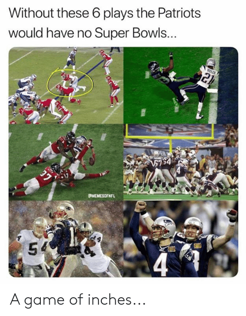 super bowls: Without these 6 plays the Patriots  would have no Super Bowls...  MEMESOFNFL  54 A game of inches...