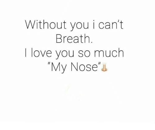 🤖: Without you i can't  Breath  love you so much  My Nose