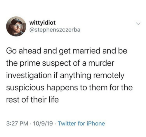 prime: wittyidiot  @stephenszczerba  Go ahead and get married and be  the prime suspect of a murder  investigation if anything remotely  suspicious happens to them for the  rest of their life  3:27 PM · 10/9/19 · Twitter for iPhone