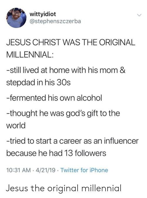 Stepdad: wittyidiot  @stephenszczerba  JESUS CHRIST WAS THE ORIGINAL  MILLENNIAL:  -still lived at home with his mom &  stepdad in his 30s  -fermented his own alcohol  -thought he was god's gift to the  world  -tried to start a career as an influencer  because he had 13 followers  10:31 AM 4/21/19 Twitter for iPhone Jesus the original millennial