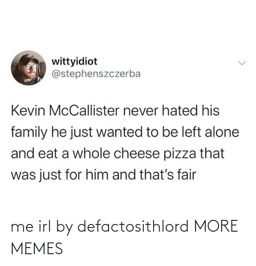 kevin: wittyidiot  @stephenszczerba  Kevin McCallister never hated his  family he just wanted to be left alone  and eat a whole cheese pizza that  was just for him and that's fair me irl by defactosithlord MORE MEMES